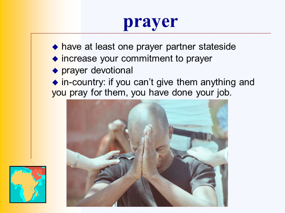 prayer have at least one prayer partner stateside increase your commitment to prayer prayer devotional in-country: if you cant give them anything and you pray for them, you have done your job.