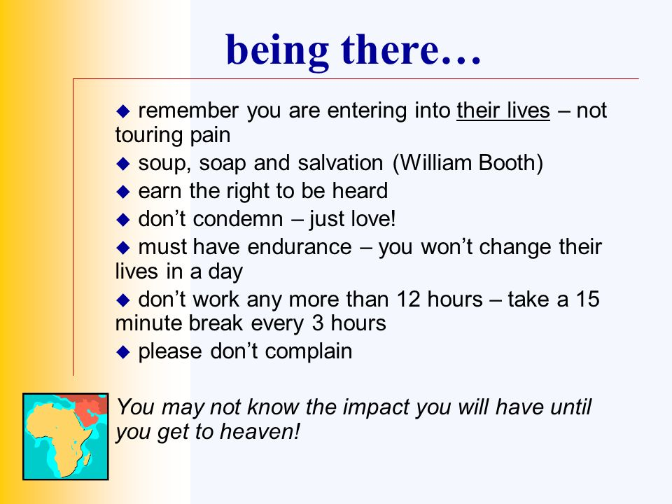 being there… remember you are entering into their lives – not touring pain soup, soap and salvation (William Booth) earn the right to be heard dont condemn – just love.
