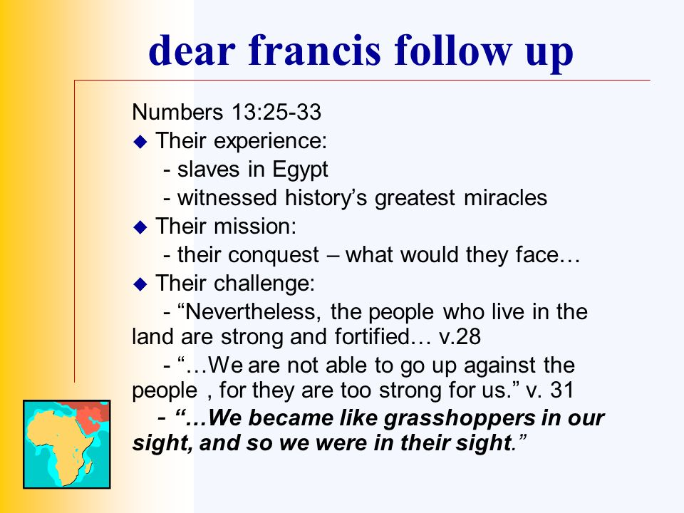 dear francis follow up Numbers 13:25-33 Their experience: - slaves in Egypt - witnessed historys greatest miracles Their mission: - their conquest – what would they face… Their challenge: - Nevertheless, the people who live in the land are strong and fortified… v.28 - …We are not able to go up against the people, for they are too strong for us.