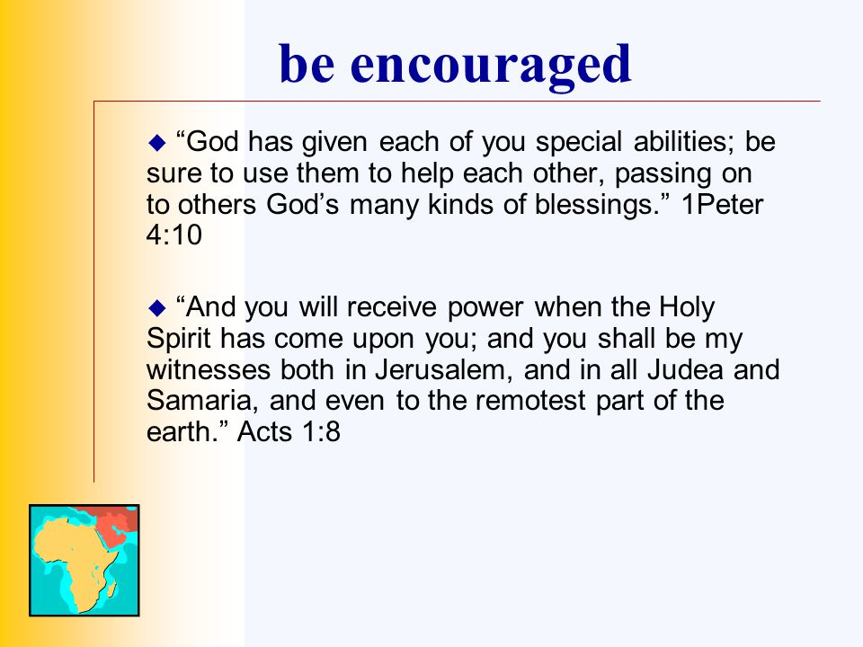 be encouraged God has given each of you special abilities; be sure to use them to help each other, passing on to others Gods many kinds of blessings.