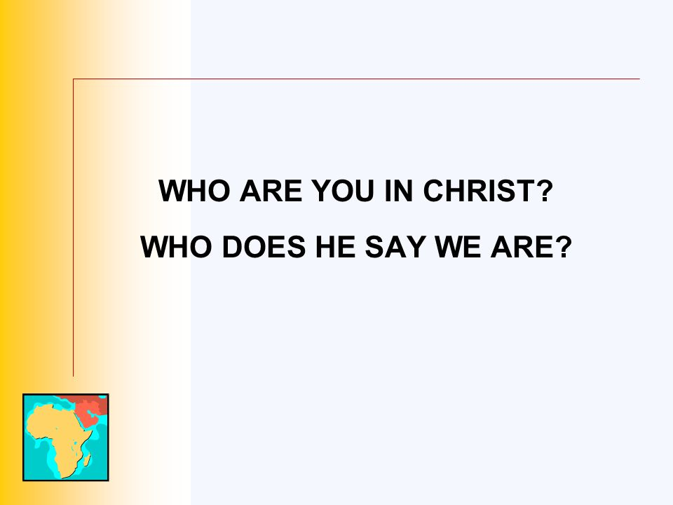 WHO ARE YOU IN CHRIST? WHO DOES HE SAY WE ARE?