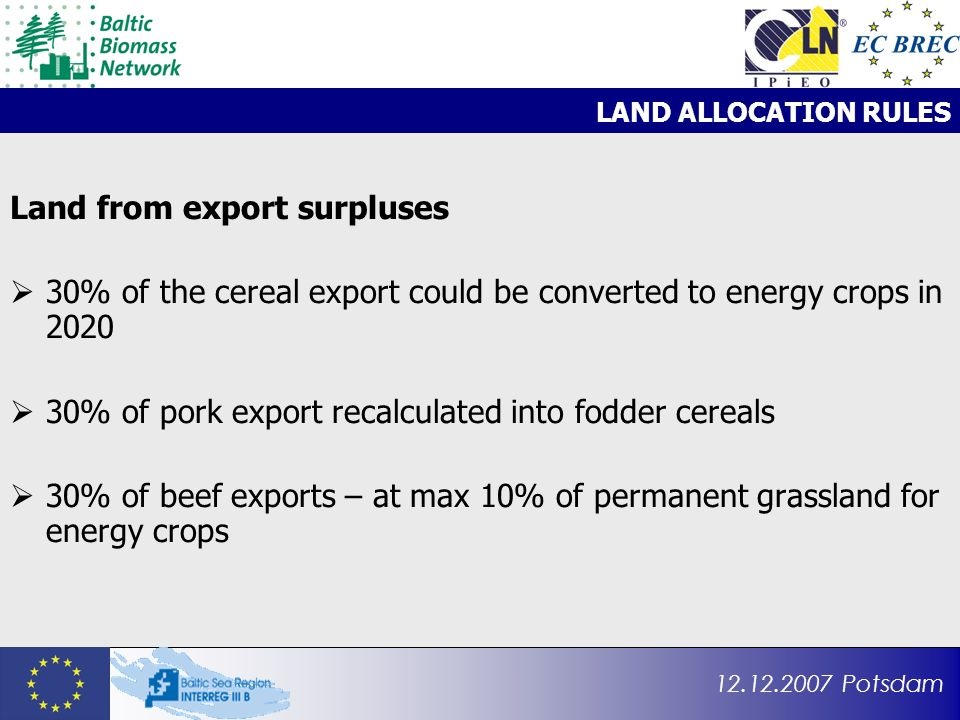12.12.2007 Potsdam LAND ALLOCATION RULES Land from export surpluses 30% of the cereal export could be converted to energy crops in 2020 30% of pork export recalculated into fodder cereals 30% of beef exports – at max 10% of permanent grassland for energy crops