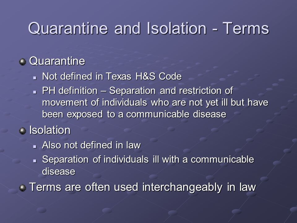Quarantine and Isolation - Terms Quarantine Not defined in Texas H&S Code Not defined in Texas H&S Code PH definition – Separation and restriction of movement of individuals who are not yet ill but have been exposed to a communicable disease PH definition – Separation and restriction of movement of individuals who are not yet ill but have been exposed to a communicable diseaseIsolation Also not defined in law Also not defined in law Separation of individuals ill with a communicable disease Separation of individuals ill with a communicable disease Terms are often used interchangeably in law