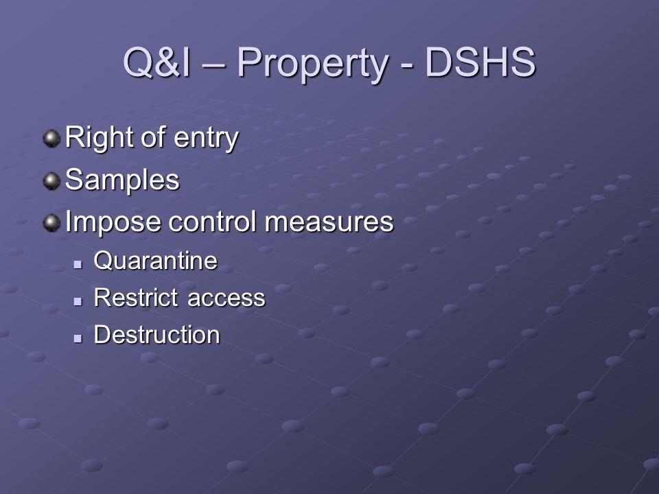 Q&I – Property - DSHS Right of entry Samples Impose control measures Quarantine Quarantine Restrict access Restrict access Destruction Destruction