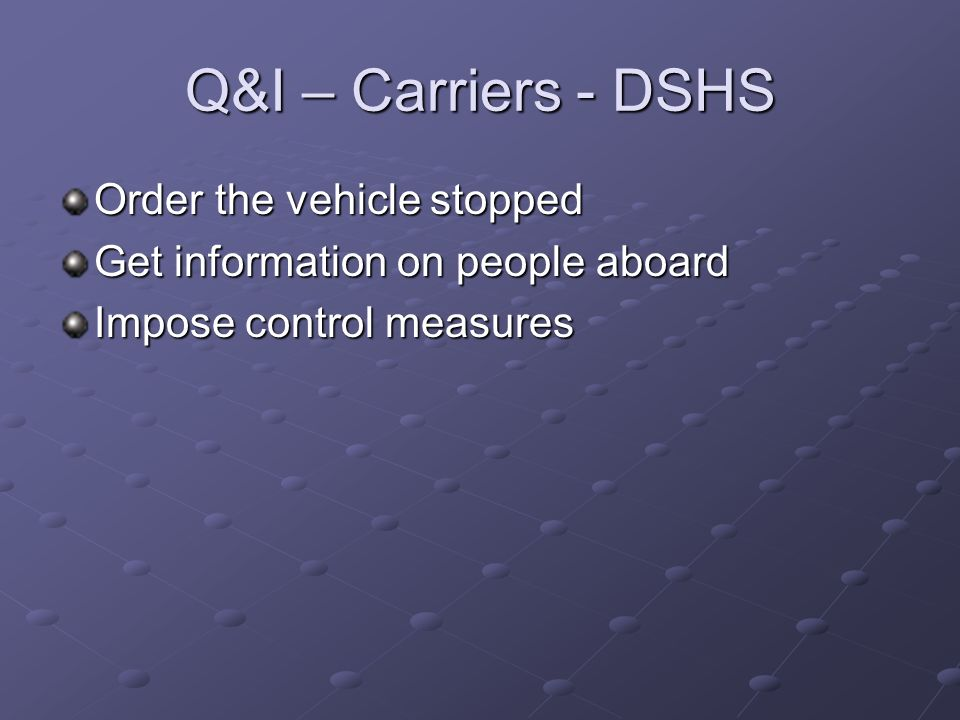 Q&I – Carriers - DSHS Order the vehicle stopped Get information on people aboard Impose control measures