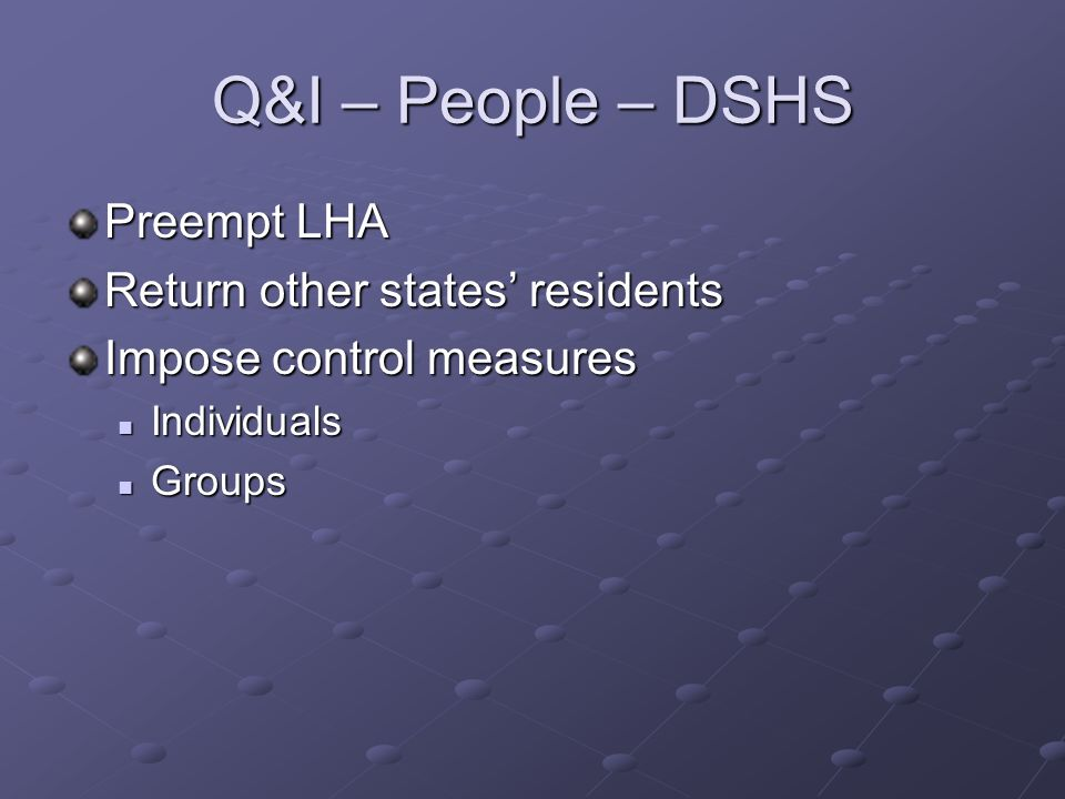 Q&I – People – DSHS Preempt LHA Return other states residents Impose control measures Individuals Individuals Groups Groups