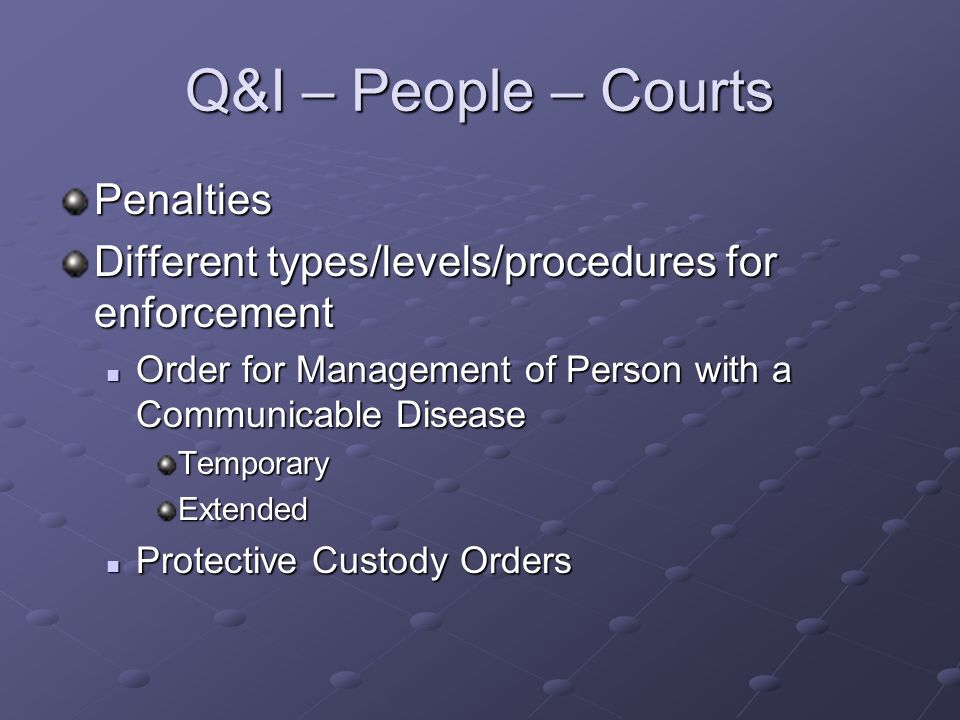 Q&I – People – Courts Penalties Different types/levels/procedures for enforcement Order for Management of Person with a Communicable Disease Order for Management of Person with a Communicable DiseaseTemporaryExtended Protective Custody Orders Protective Custody Orders