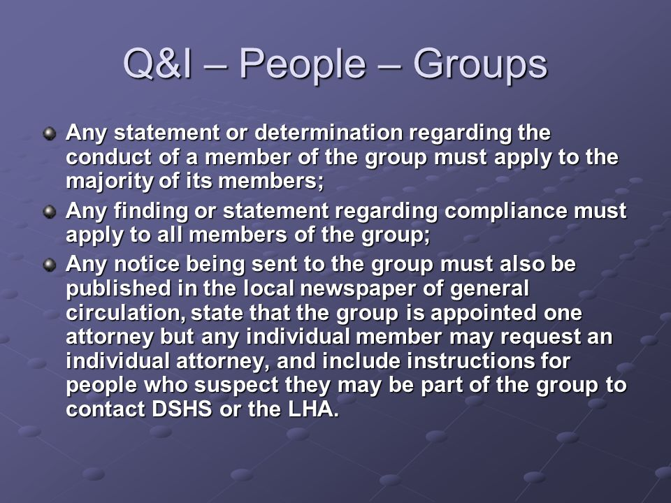 Q&I – People – Groups Any statement or determination regarding the conduct of a member of the group must apply to the majority of its members; Any finding or statement regarding compliance must apply to all members of the group; Any notice being sent to the group must also be published in the local newspaper of general circulation, state that the group is appointed one attorney but any individual member may request an individual attorney, and include instructions for people who suspect they may be part of the group to contact DSHS or the LHA.