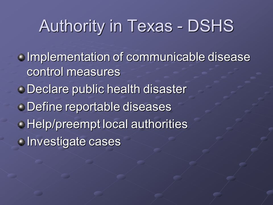 Authority in Texas - DSHS Implementation of communicable disease control measures Declare public health disaster Define reportable diseases Help/preempt local authorities Investigate cases
