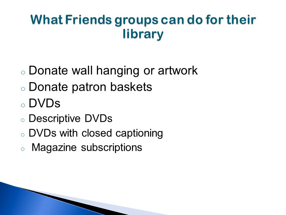 o Donate wall hanging or artwork o Donate patron baskets o DVDs o Descriptive DVDs o DVDs with closed captioning o Magazine subscriptions