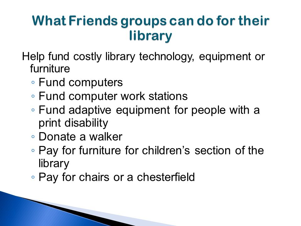 Help fund costly library technology, equipment or furniture Fund computers Fund computer work stations Fund adaptive equipment for people with a print disability Donate a walker Pay for furniture for childrens section of the library Pay for chairs or a chesterfield
