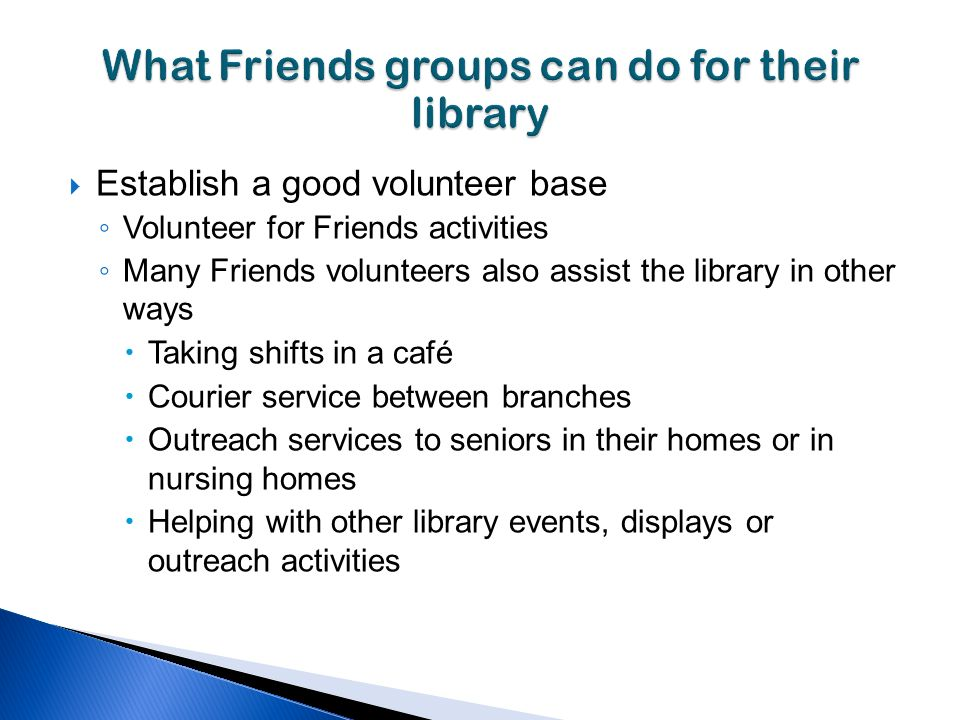Establish a good volunteer base Volunteer for Friends activities Many Friends volunteers also assist the library in other ways Taking shifts in a café Courier service between branches Outreach services to seniors in their homes or in nursing homes Helping with other library events, displays or outreach activities