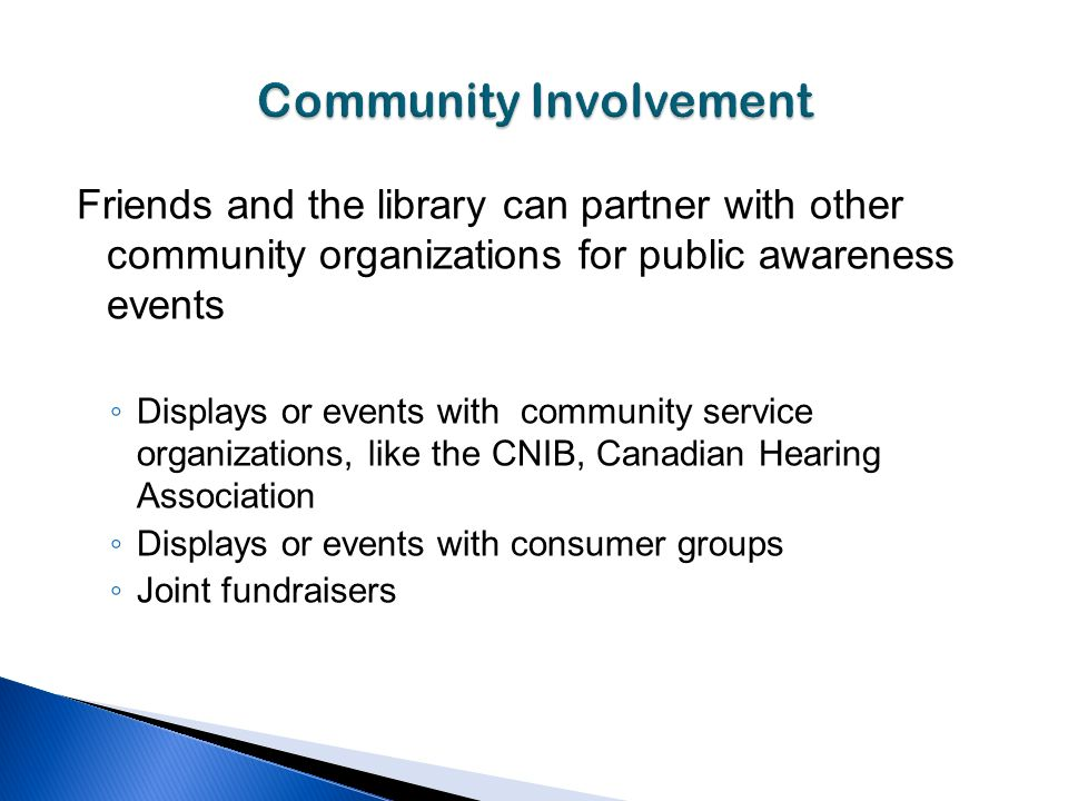Friends and the library can partner with other community organizations for public awareness events Displays or events with community service organizations, like the CNIB, Canadian Hearing Association Displays or events with consumer groups Joint fundraisers