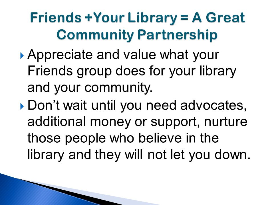 Appreciate and value what your Friends group does for your library and your community.