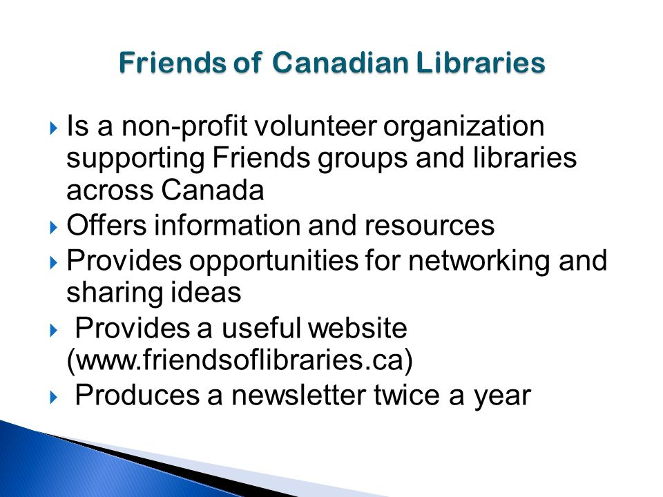 Is a non-profit volunteer organization supporting Friends groups and libraries across Canada Offers information and resources Provides opportunities for networking and sharing ideas Provides a useful website (  Produces a newsletter twice a year