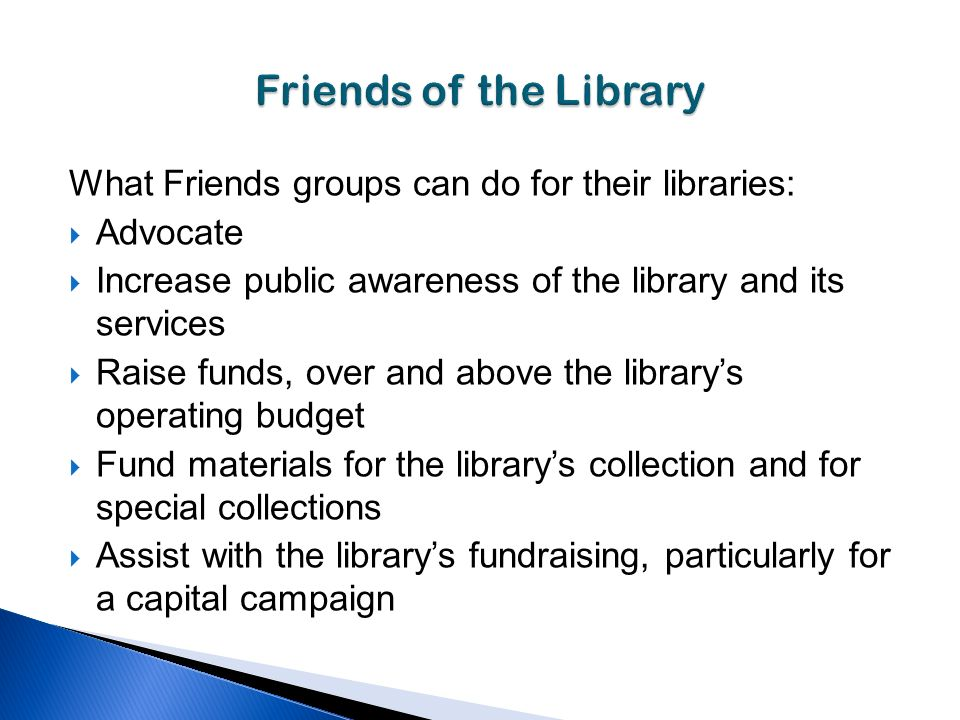 What Friends groups can do for their libraries: Advocate Increase public awareness of the library and its services Raise funds, over and above the librarys operating budget Fund materials for the librarys collection and for special collections Assist with the librarys fundraising, particularly for a capital campaign