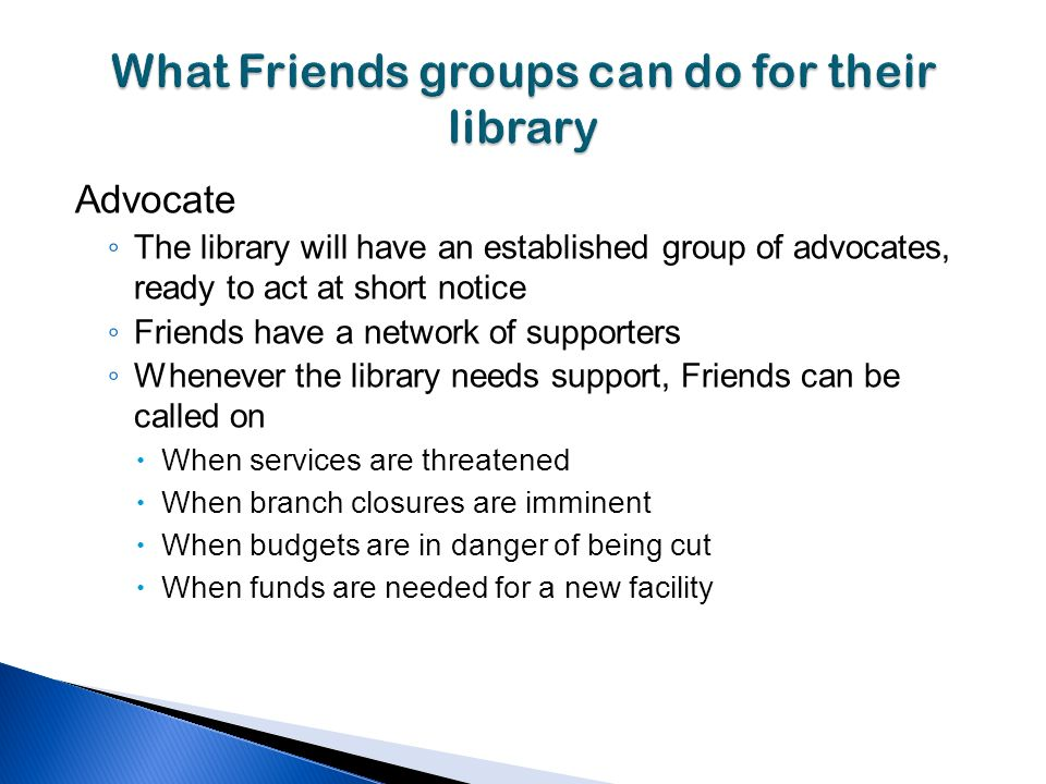 Advocate The library will have an established group of advocates, ready to act at short notice Friends have a network of supporters Whenever the library needs support, Friends can be called on When services are threatened When branch closures are imminent When budgets are in danger of being cut When funds are needed for a new facility
