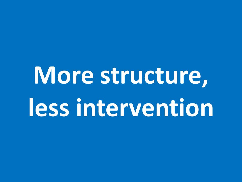 More structure, less intervention