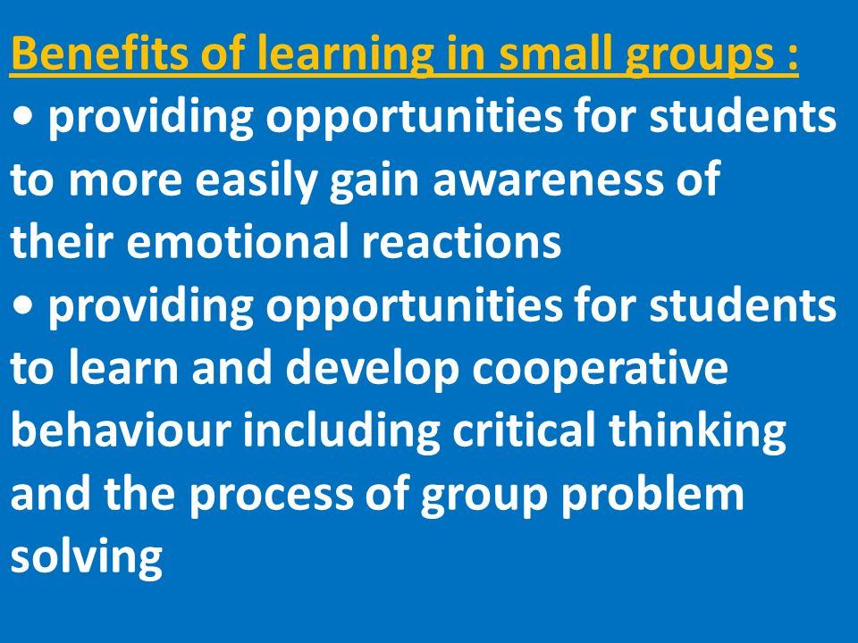 Benefits of learning in small groups : providing opportunities for students to more easily gain awareness of their emotional reactions providing opportunities for students to learn and develop cooperative behaviour including critical thinking and the process of group problem solving
