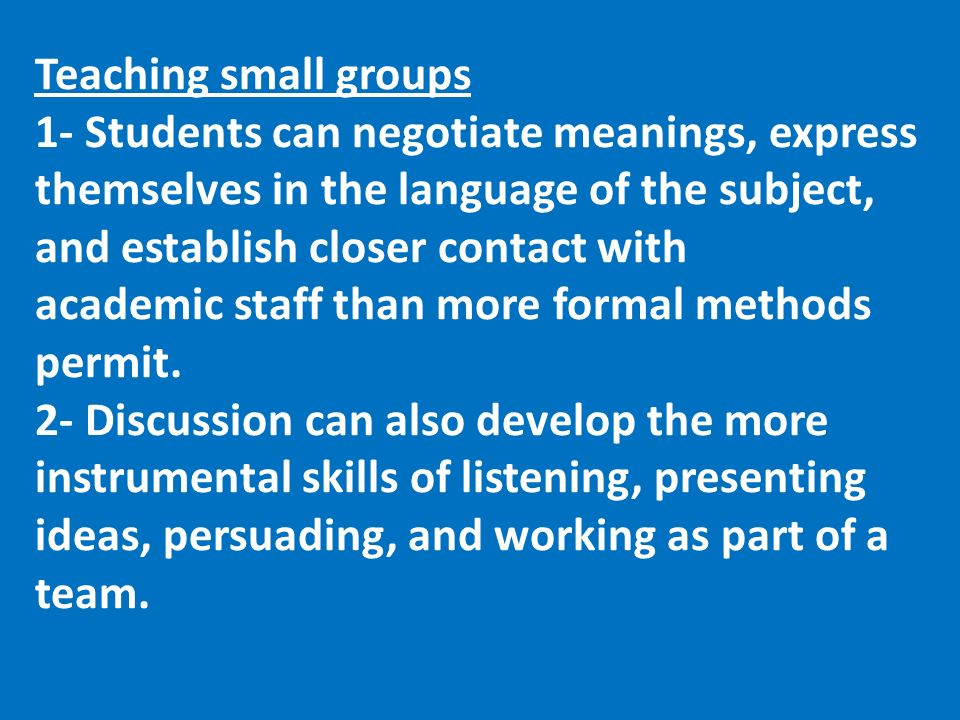 Teaching small groups 1- Students can negotiate meanings, express themselves in the language of the subject, and establish closer contact with academic staff than more formal methods permit.