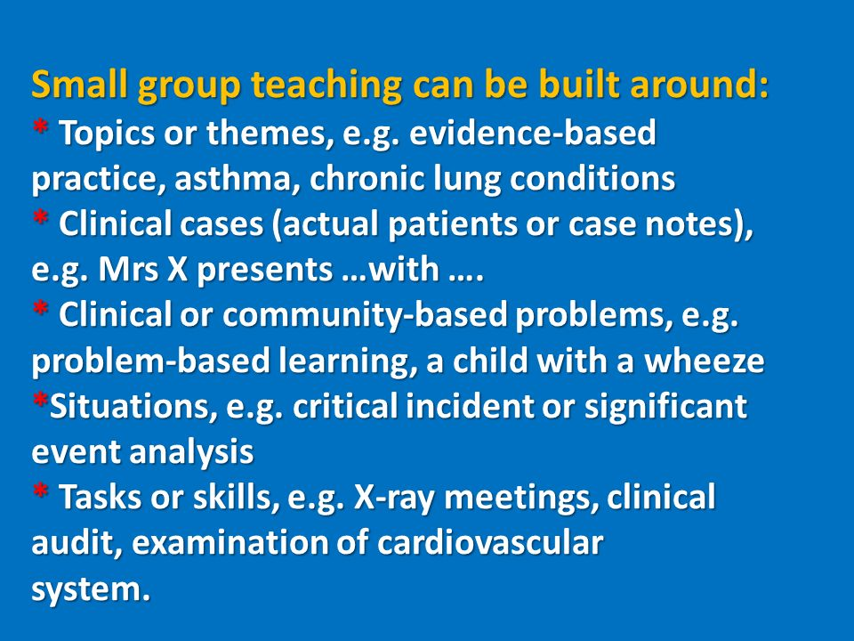 Small group teaching can be built around: * Topics or themes, e.g.