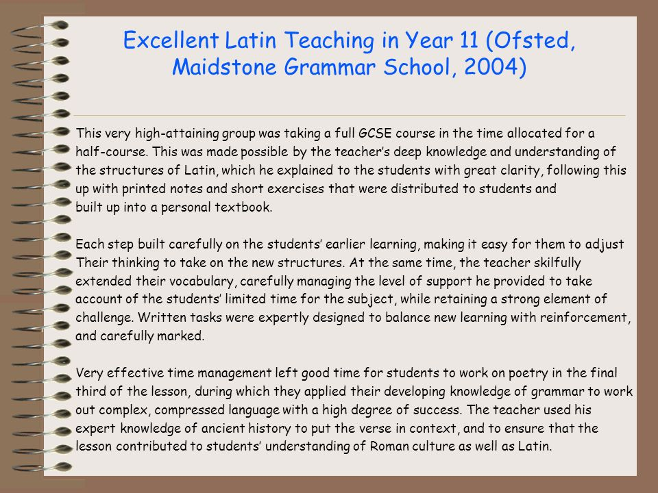Excellent Latin Teaching in Year 11 (Ofsted, Maidstone Grammar School, 2004) This very high-attaining group was taking a full GCSE course in the time allocated for a half-course.