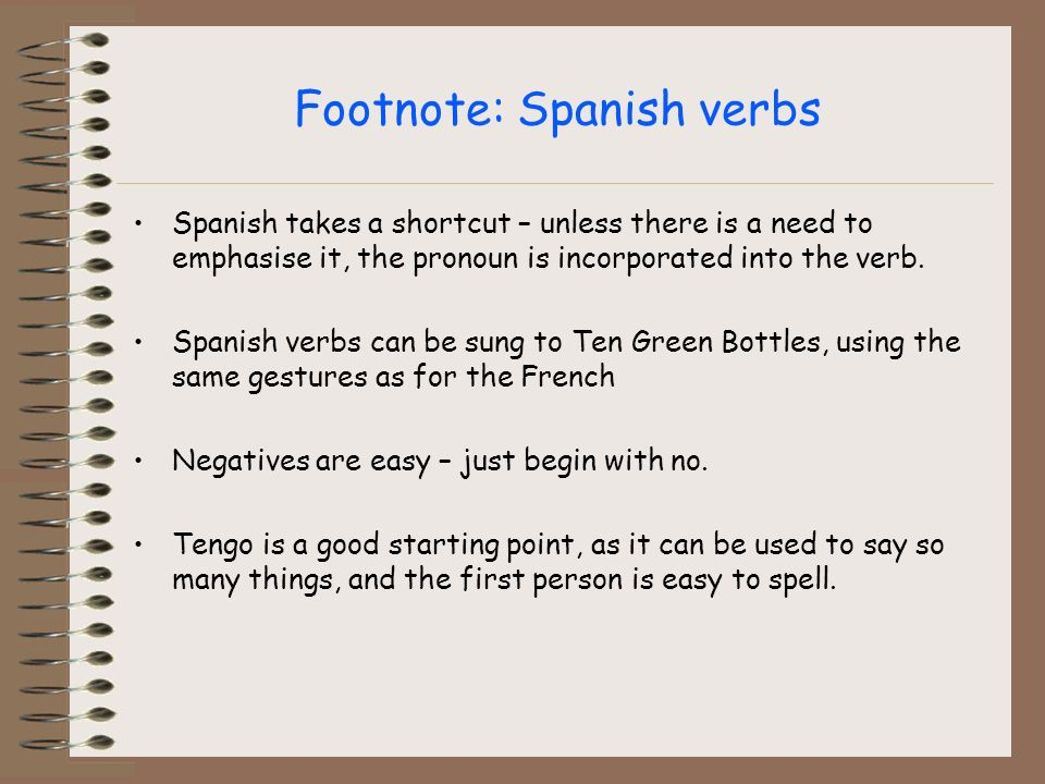 Footnote: Spanish verbs Spanish takes a shortcut – unless there is a need to emphasise it, the pronoun is incorporated into the verb.