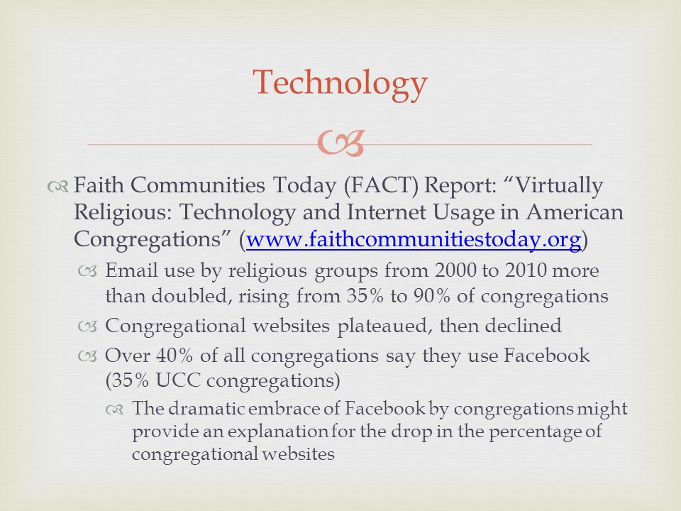 Faith Communities Today (FACT) Report: Virtually Religious: Technology and Internet Usage in American Congregations (www.faithcommunitiestoday.org)www.faithcommunitiestoday.org Email use by religious groups from 2000 to 2010 more than doubled, rising from 35% to 90% of congregations Congregational websites plateaued, then declined Over 40% of all congregations say they use Facebook (35% UCC congregations) The dramatic embrace of Facebook by congregations might provide an explanation for the drop in the percentage of congregational websites Technology