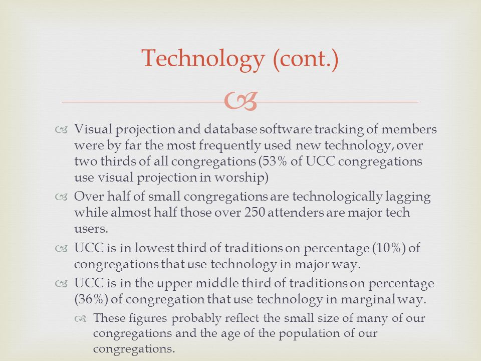 Visual projection and database software tracking of members were by far the most frequently used new technology, over two thirds of all congregations (53% of UCC congregations use visual projection in worship) Over half of small congregations are technologically lagging while almost half those over 250 attenders are major tech users.