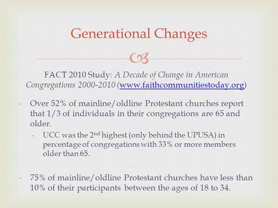 Generational Changes FACT 2010 Study: A Decade of Change in American Congregations 2000-2010 ( www.faithcommunitiestoday.org) www.faithcommunitiestoday.org -Over 52% of mainline/oldline Protestant churches report that 1/3 of individuals in their congregations are 65 and older.