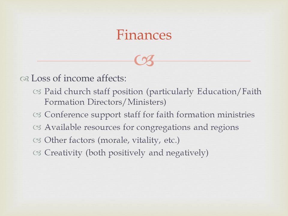 Loss of income affects: Paid church staff position (particularly Education/Faith Formation Directors/Ministers) Conference support staff for faith formation ministries Available resources for congregations and regions Other factors (morale, vitality, etc.) Creativity (both positively and negatively) Finances