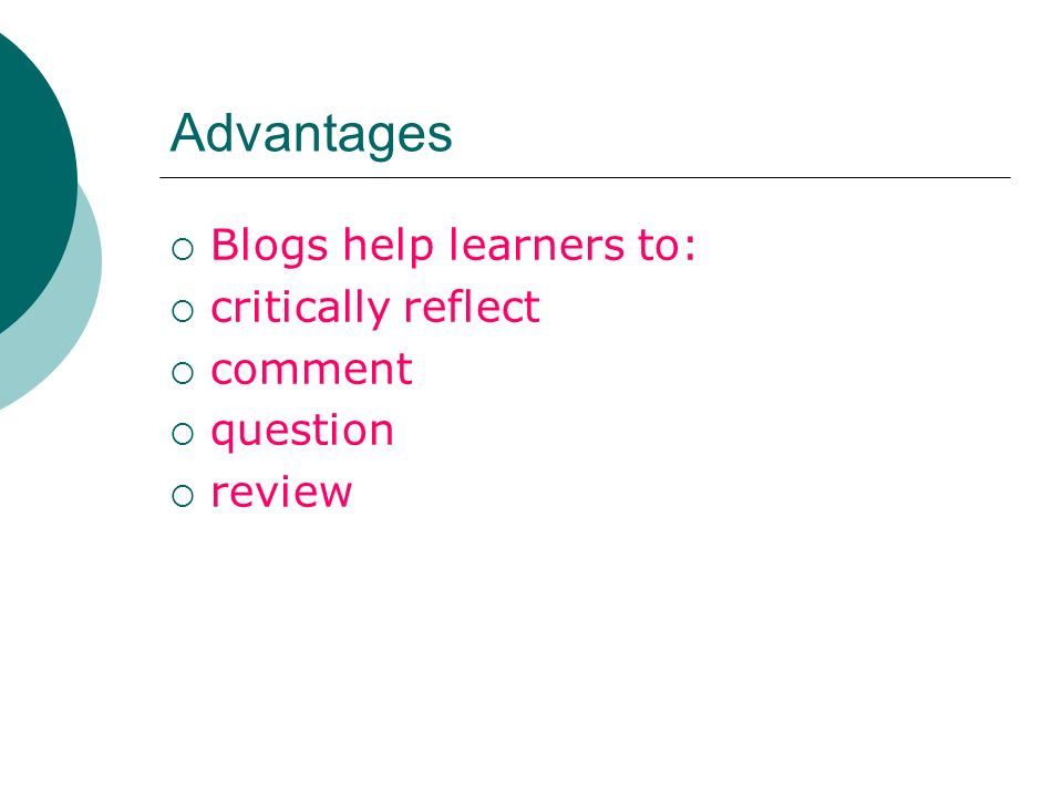 Advantages Blogs help learners to: critically reflect comment question review