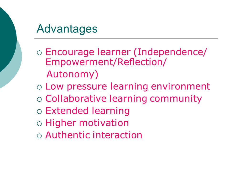Advantages Encourage learner (Independence/ Empowerment/Reflection/ Autonomy) Low pressure learning environment Collaborative learning community Extended learning Higher motivation Authentic interaction