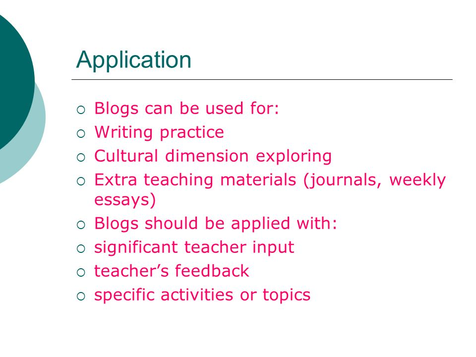 Application Blogs can be used for: Writing practice Cultural dimension exploring Extra teaching materials (journals, weekly essays) Blogs should be applied with: significant teacher input teachers feedback specific activities or topics