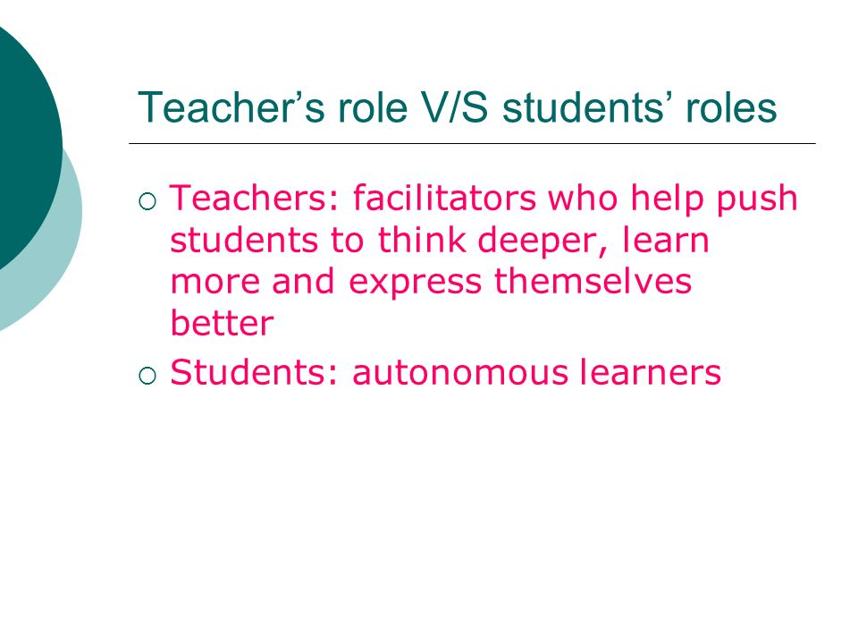 Teachers role V/S students roles Teachers: facilitators who help push students to think deeper, learn more and express themselves better Students: autonomous learners