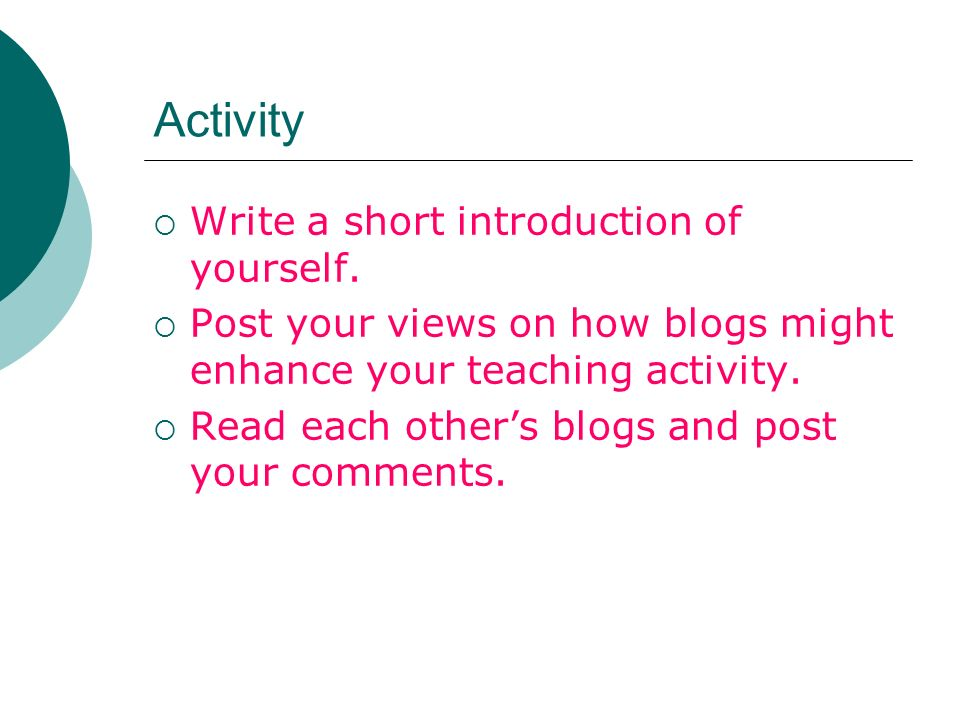 Activity Write a short introduction of yourself. Post your views on how blogs might enhance your teaching activity. Read each others blogs and post yo