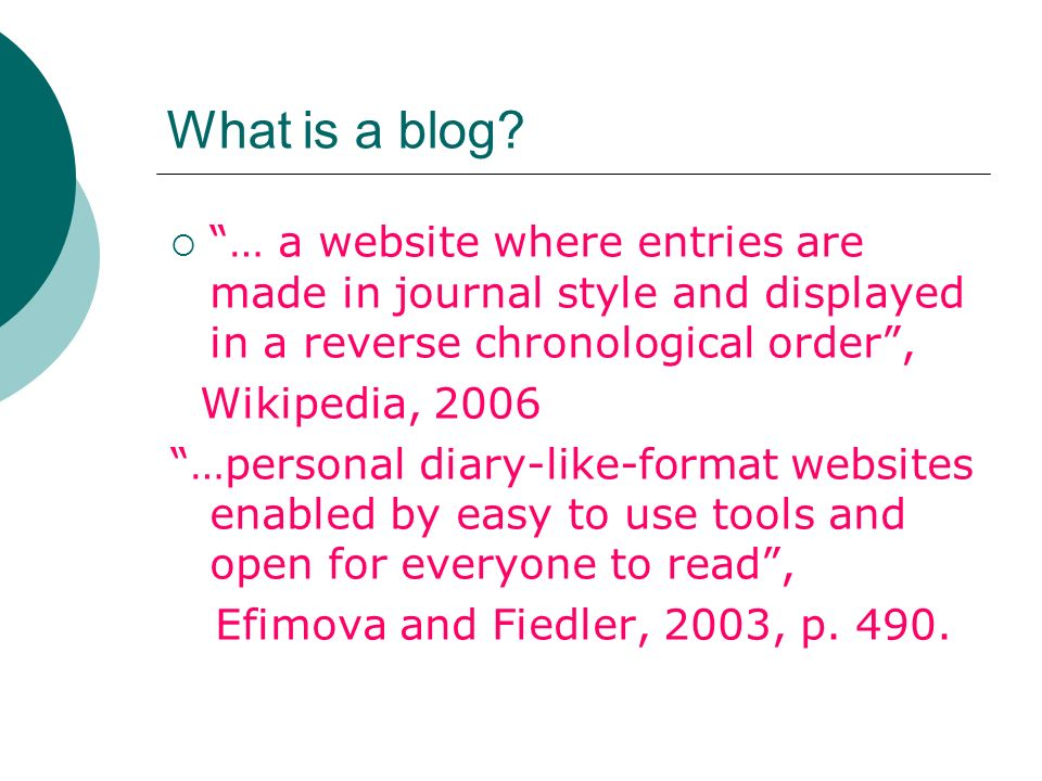 What is a blog? … a website where entries are made in journal style and displayed in a reverse chronological order, Wikipedia, 2006 …personal diary-li