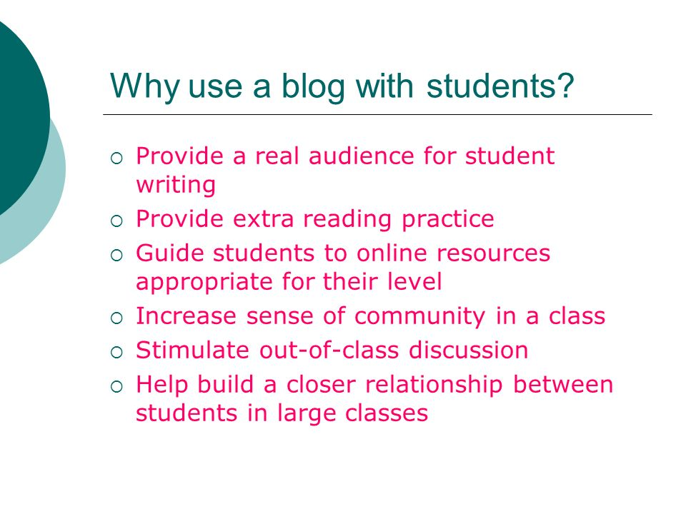 Why use a blog with students? Provide a real audience for student writing Provide extra reading practice Guide students to online resources appropriat