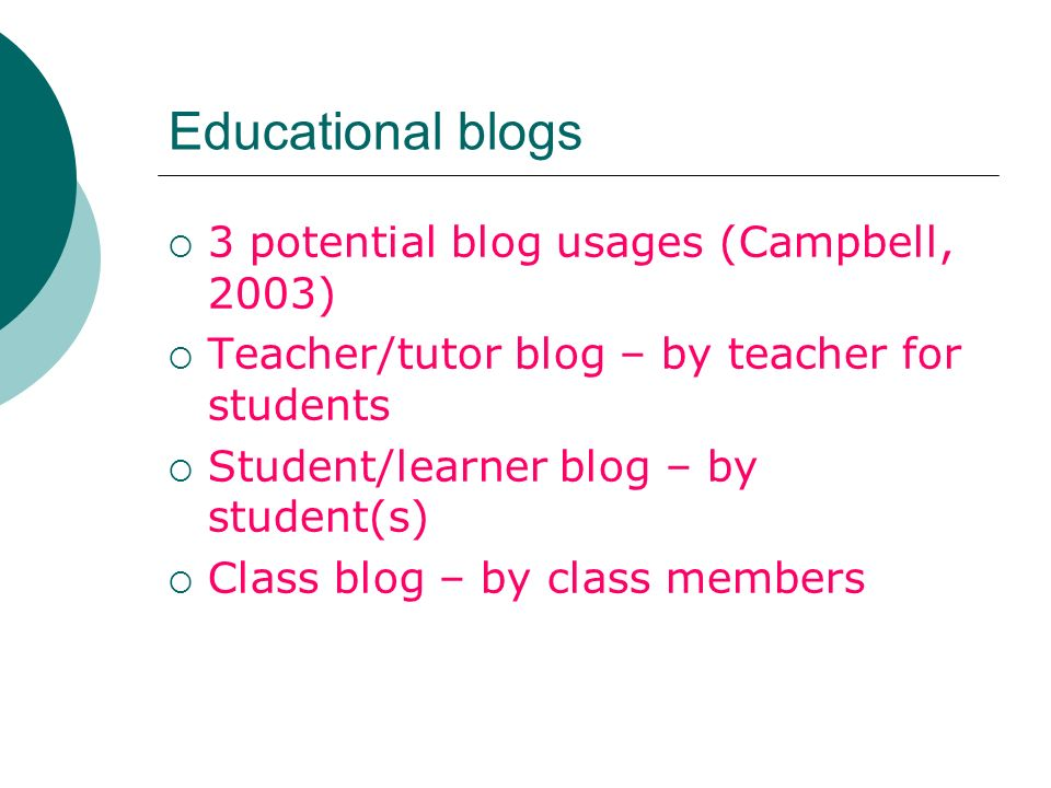 Educational blogs 3 potential blog usages (Campbell, 2003) Teacher/tutor blog – by teacher for students Student/learner blog – by student(s) Class blog – by class members