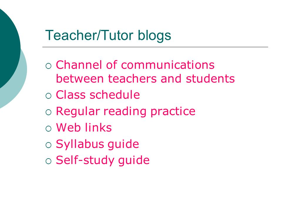 Teacher/Tutor blogs Channel of communications between teachers and students Class schedule Regular reading practice Web links Syllabus guide Self-study guide