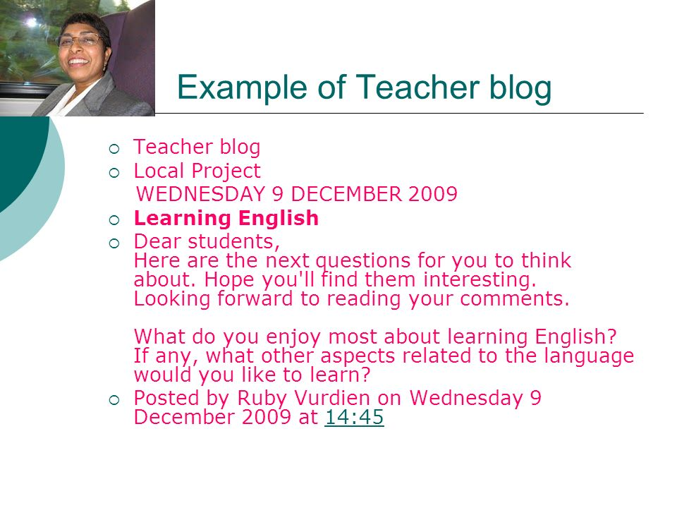 Example of Teacher blog Teacher blog Local Project WEDNESDAY 9 DECEMBER 2009 Learning English Dear students, Here are the next questions for you to think about.