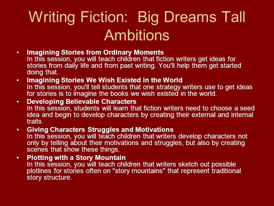 Writing Fiction: Big Dreams Tall Ambitions Imagining Stories from Ordinary Moments In this session, you will teach children that fiction writers get i