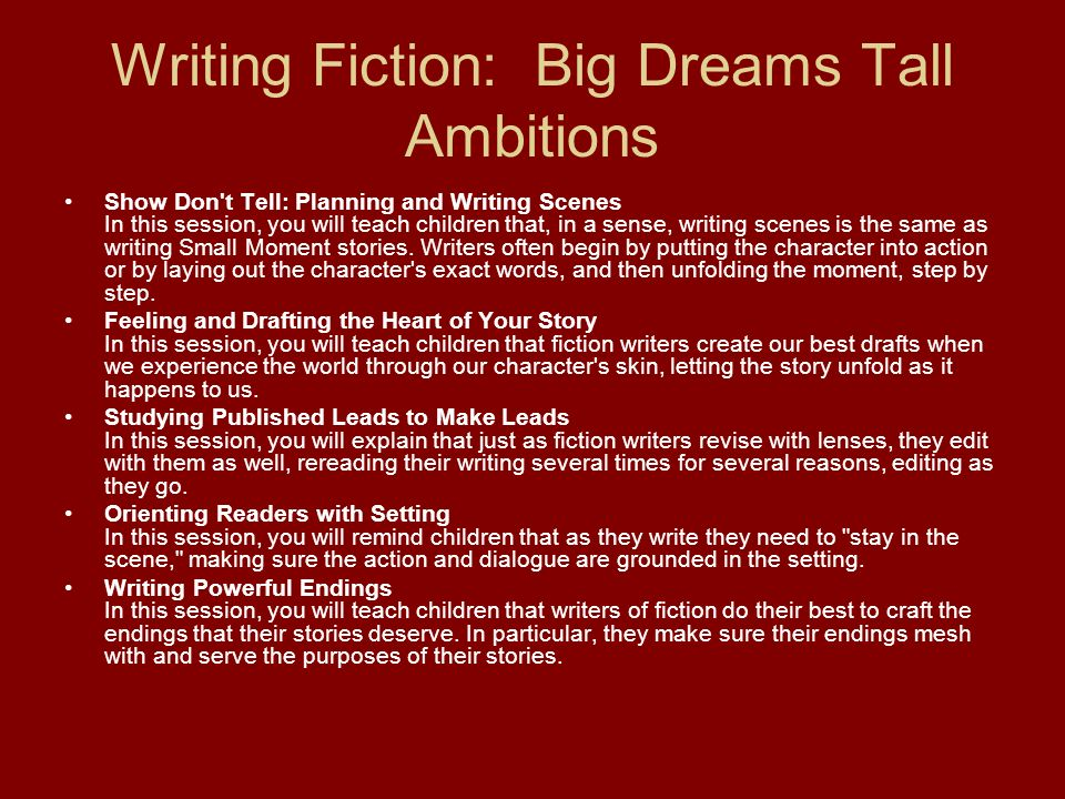 Writing Fiction: Big Dreams Tall Ambitions Show Don't Tell: Planning and Writing Scenes In this session, you will teach children that, in a sense, wri