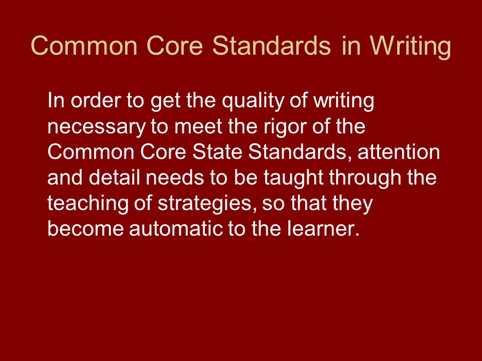 Common Core Standards in Writing In order to get the quality of writing necessary to meet the rigor of the Common Core State Standards, attention and
