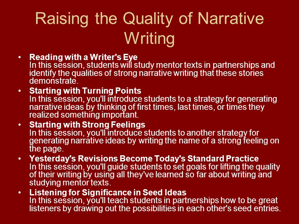 Raising the Quality of Narrative Writing Reading with a Writer's Eye In this session, students will study mentor texts in partnerships and identify th