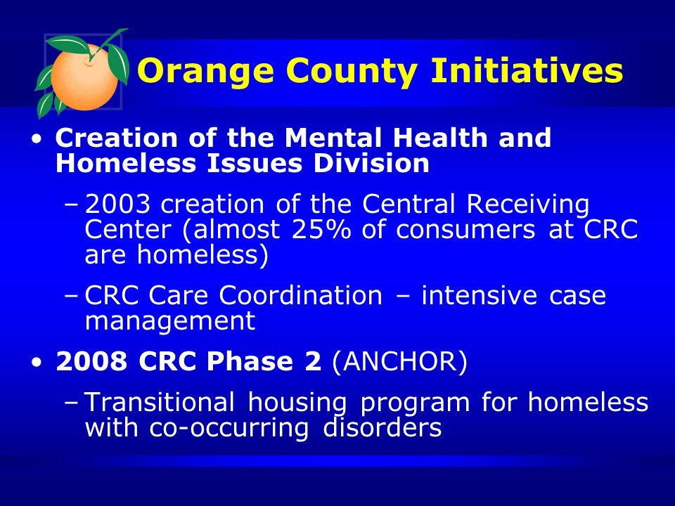 Orange County Initiatives Creation of the Mental Health and Homeless Issues Division –2003 creation of the Central Receiving Center (almost 25% of consumers at CRC are homeless) –CRC Care Coordination – intensive case management 2008 CRC Phase 2 (ANCHOR) –Transitional housing program for homeless with co-occurring disorders