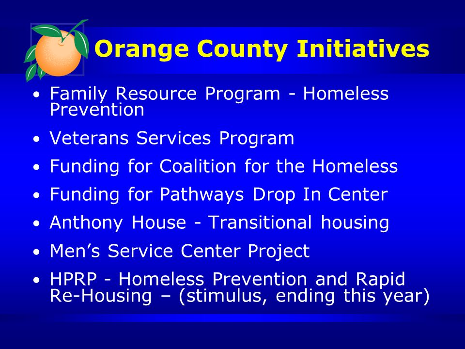 Orange County Initiatives Family Resource Program - Homeless Prevention Veterans Services Program Funding for Coalition for the Homeless Funding for Pathways Drop In Center Anthony House - Transitional housing Mens Service Center Project HPRP - Homeless Prevention and Rapid Re-Housing – (stimulus, ending this year)