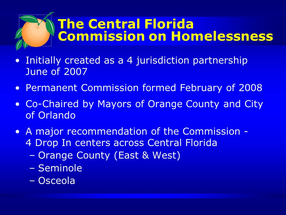 The Central Florida Commission on Homelessness Initially created as a 4 jurisdiction partnership June of 2007 Permanent Commission formed February of 2008 Co-Chaired by Mayors of Orange County and City of Orlando A major recommendation of the Commission - 4 Drop In centers across Central Florida –Orange County (East & West) –Seminole –Osceola