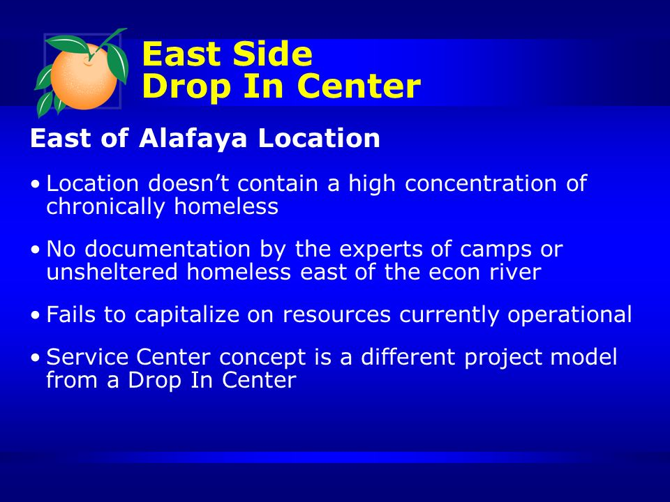 East of Alafaya Location Location doesnt contain a high concentration of chronically homeless No documentation by the experts of camps or unsheltered homeless east of the econ river Fails to capitalize on resources currently operational Service Center concept is a different project model from a Drop In Center East Side Drop In Center