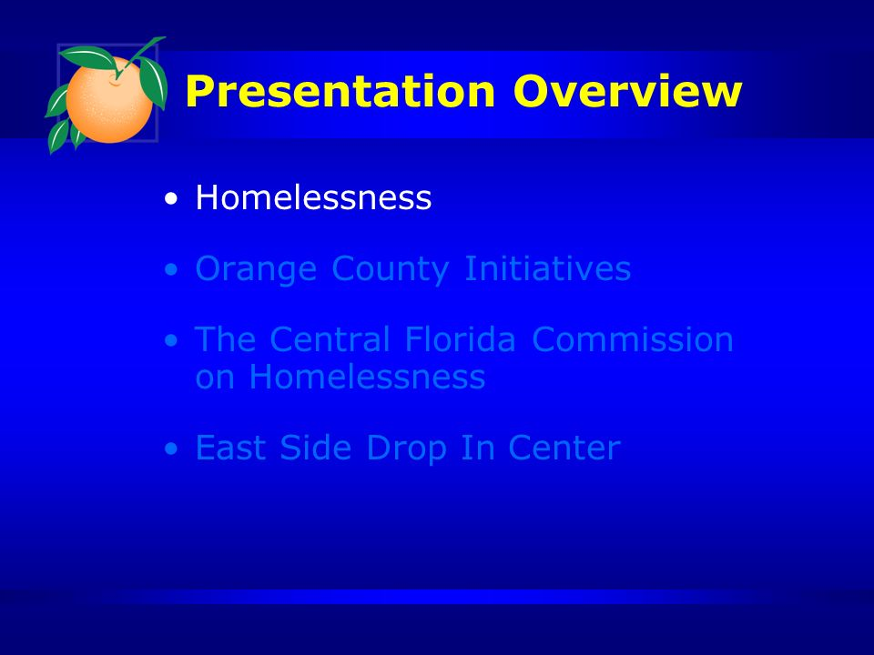 Presentation Overview Homelessness Orange County Initiatives The Central Florida Commission on Homelessness East Side Drop In Center